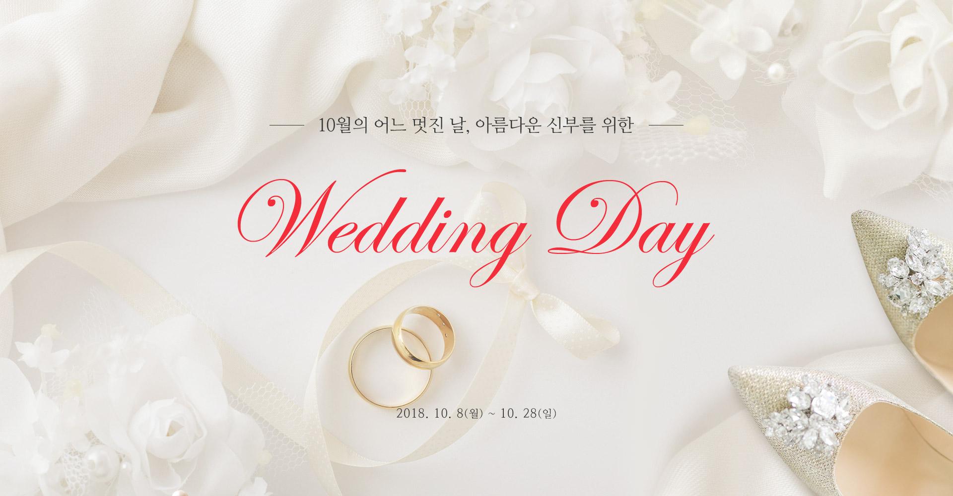 10월 어느 멋진날, 아름다운 신부를 위한 wedding day 2018.10.8~10.28 .happy wedding day 일생에 가장 로맨틱한 순가능로 꿈꿔왔던 wedding 가슴 설레는 그소중한 순간을 빛나게 해줄 아름다운 룩을 제안합니다.